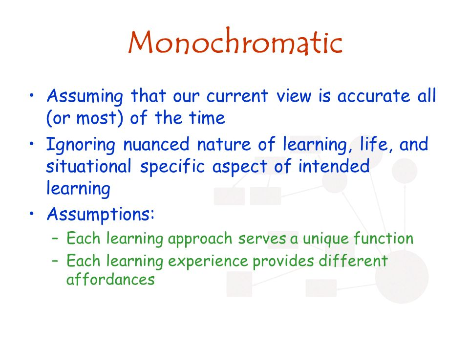 Monochromatic Assuming that our current view is accurate all (or most) of the time Ignoring nuanced nature of learning, life, and situational specific aspect of intended learning Assumptions: –Each learning approach serves a unique function –Each learning experience provides different affordances
