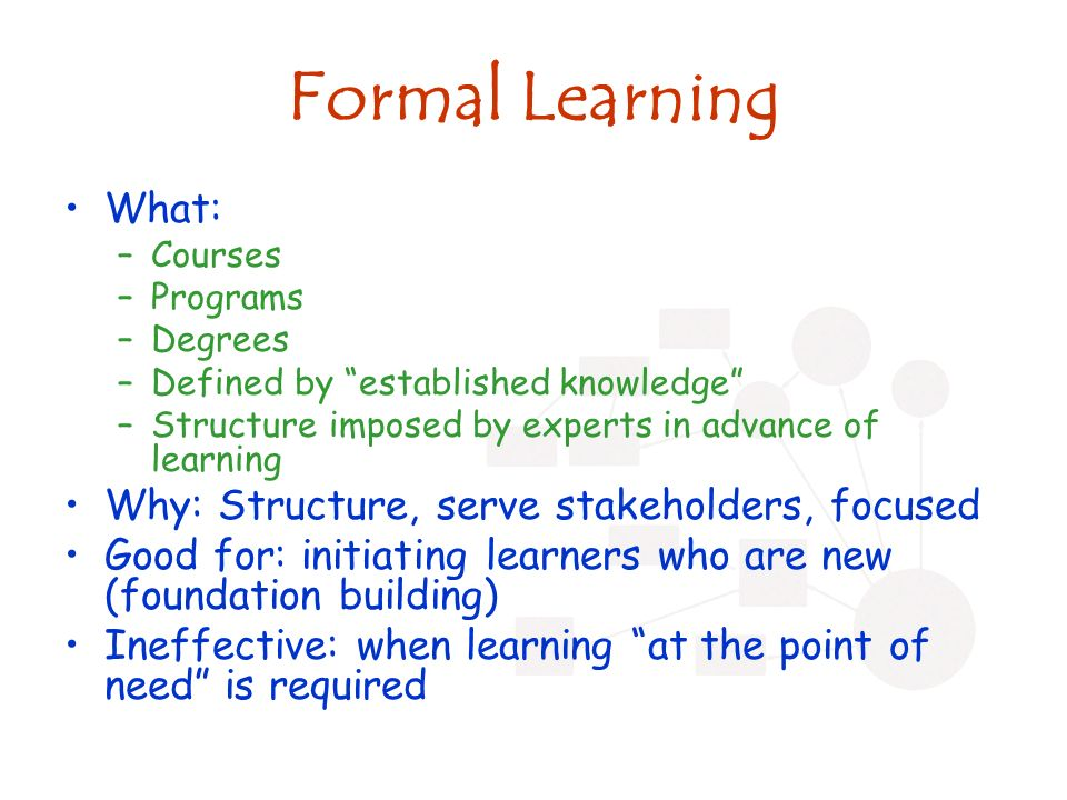 Formal Learning What: –Courses –Programs –Degrees –Defined by established knowledge –Structure imposed by experts in advance of learning Why: Structure, serve stakeholders, focused Good for: initiating learners who are new (foundation building) Ineffective: when learning at the point of need is required