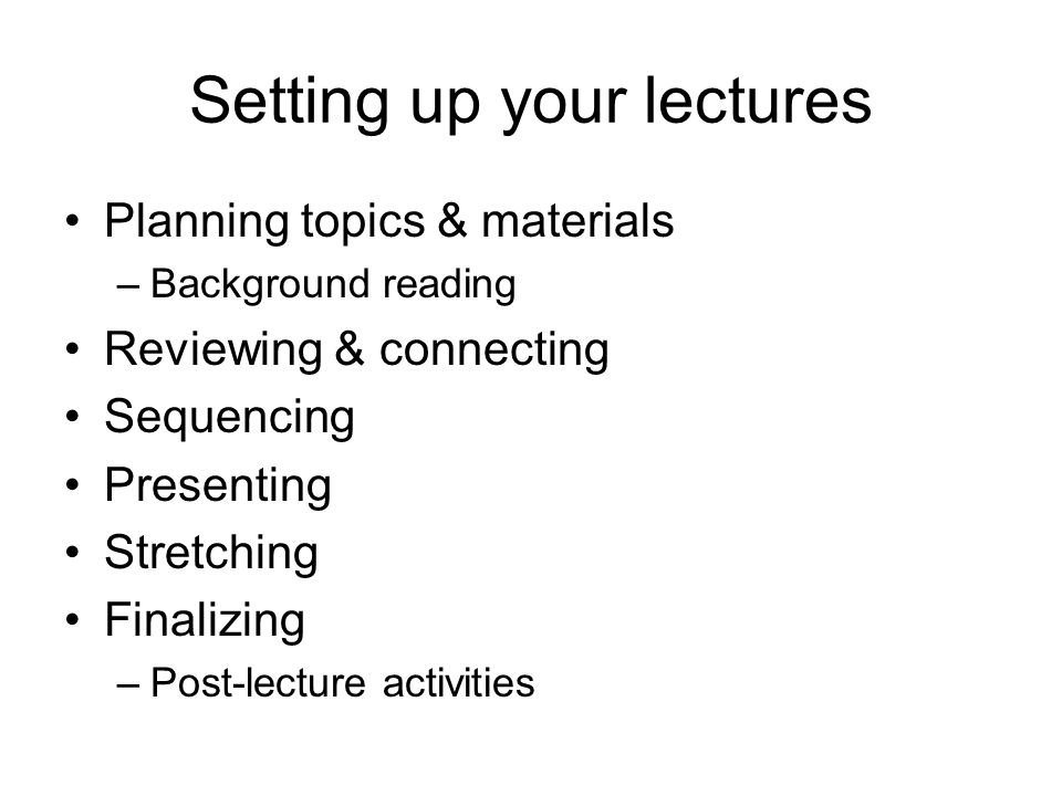 Setting up your lectures Planning topics & materials –Background reading Reviewing & connecting Sequencing Presenting Stretching Finalizing –Post-lecture activities