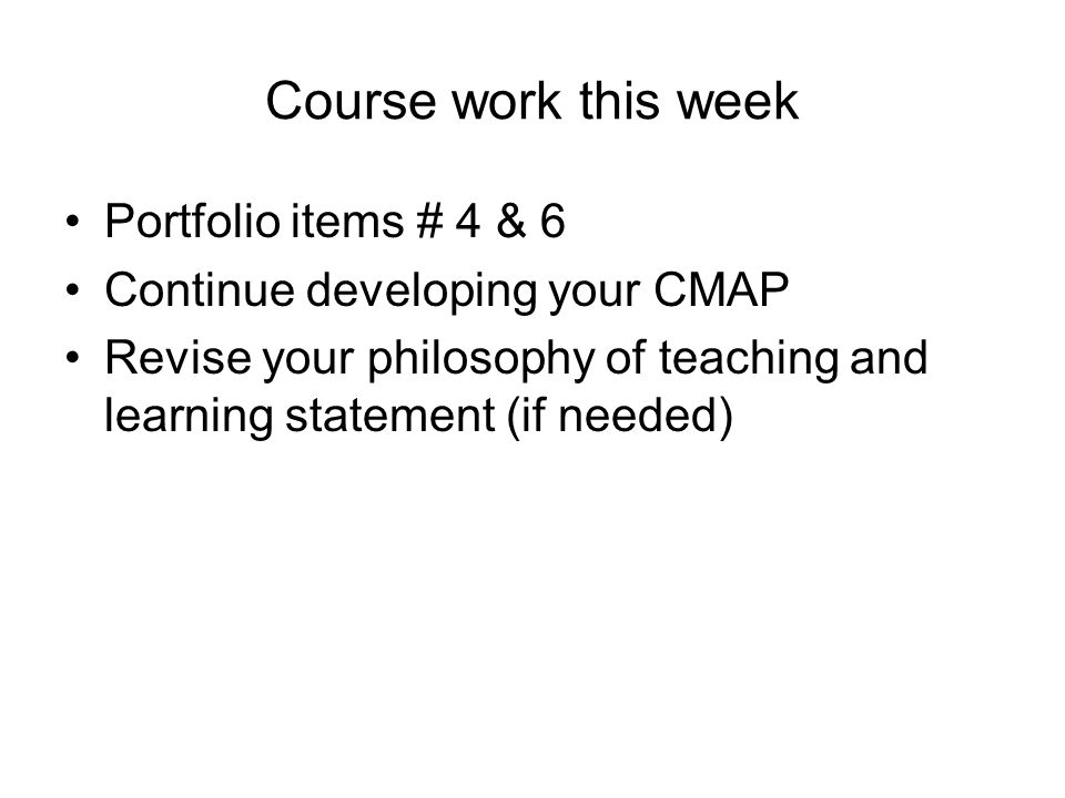 Course work this week Portfolio items # 4 & 6 Continue developing your CMAP Revise your philosophy of teaching and learning statement (if needed)