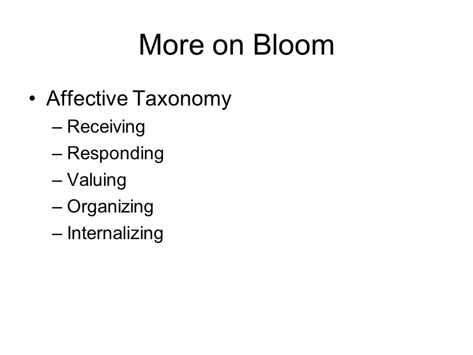 More on Bloom Affective Taxonomy –Receiving –Responding –Valuing –Organizing –Internalizing
