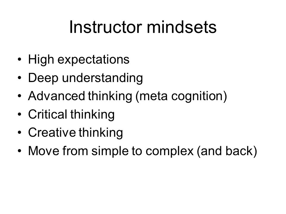 Instructor mindsets High expectations Deep understanding Advanced thinking (meta cognition) Critical thinking Creative thinking Move from simple to complex (and back)