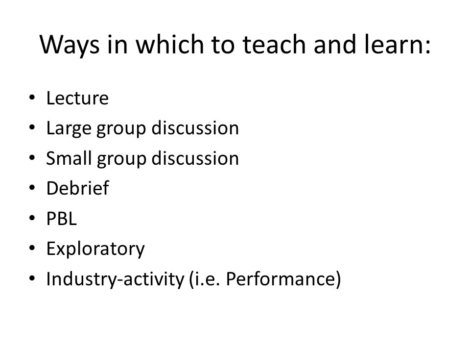 Ways in which to teach and learn: Lecture Large group discussion Small group discussion Debrief PBL Exploratory Industry-activity (i.e.