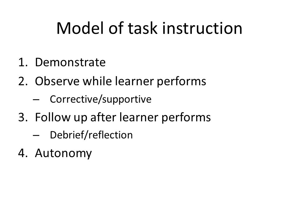 Model of task instruction 1.Demonstrate 2.Observe while learner performs – Corrective/supportive 3.Follow up after learner performs – Debrief/reflection 4.Autonomy
