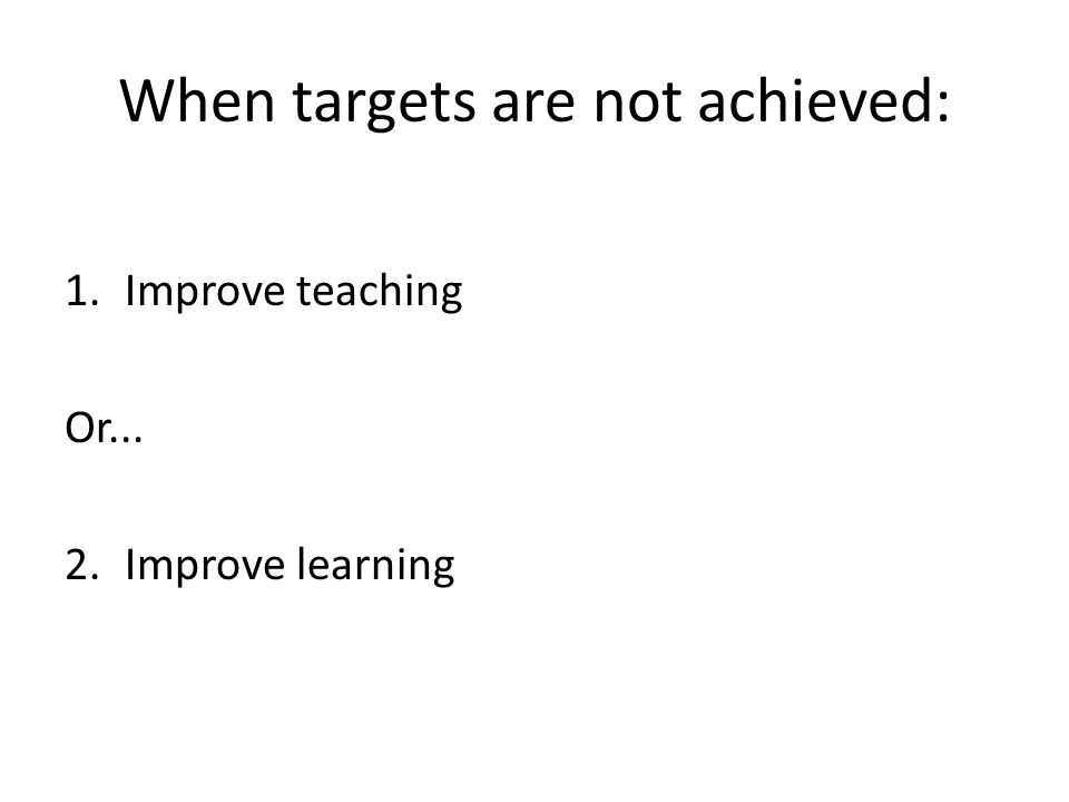 When targets are not achieved: 1.Improve teaching Or... 2.Improve learning