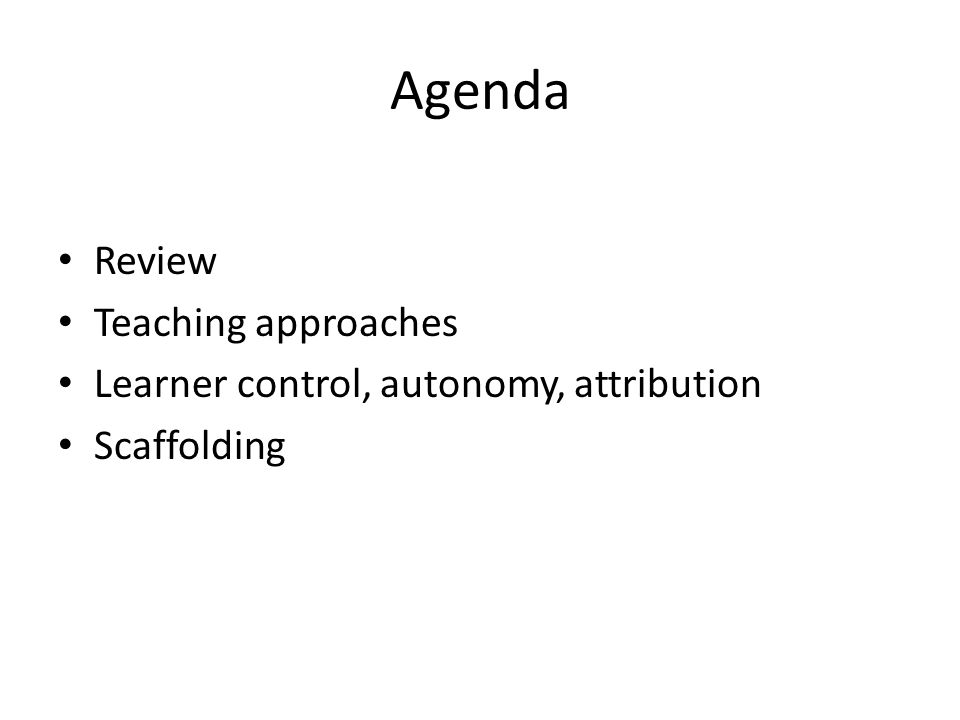Agenda Review Teaching approaches Learner control, autonomy, attribution Scaffolding