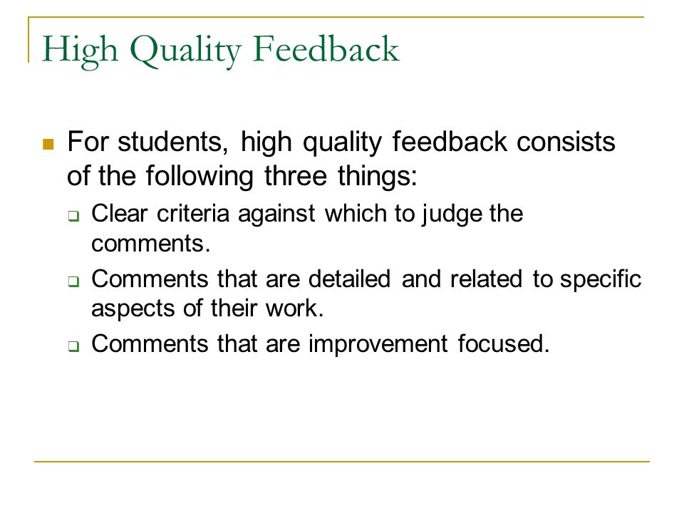 High Quality Feedback For students, high quality feedback consists of the following three things: Clear criteria against which to judge the comments.