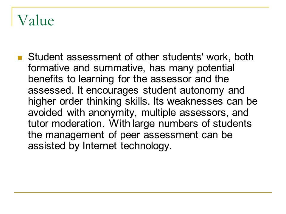 Value Student assessment of other students work, both formative and summative, has many potential benefits to learning for the assessor and the assessed.