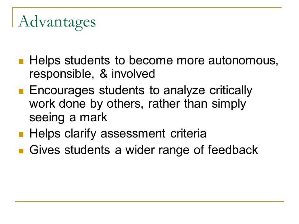 Advantages Helps students to become more autonomous, responsible, & involved Encourages students to analyze critically work done by others, rather than simply seeing a mark Helps clarify assessment criteria Gives students a wider range of feedback