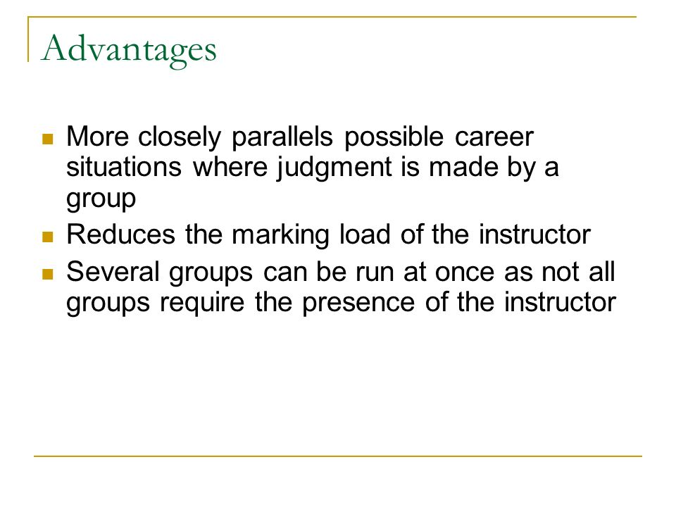 Advantages More closely parallels possible career situations where judgment is made by a group Reduces the marking load of the instructor Several groups can be run at once as not all groups require the presence of the instructor