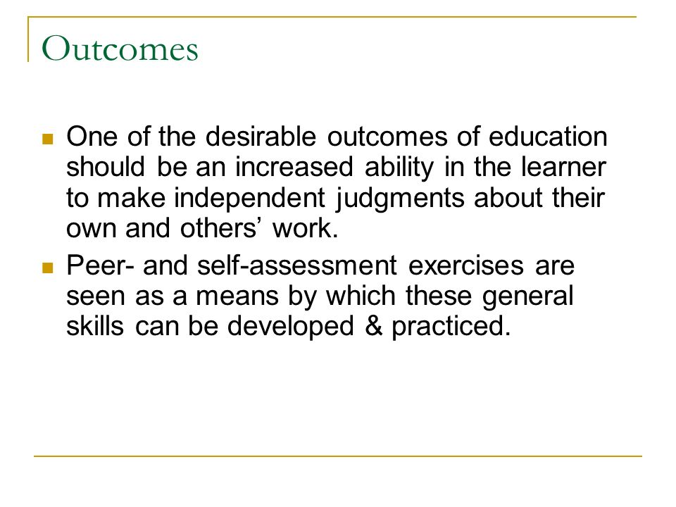 Outcomes One of the desirable outcomes of education should be an increased ability in the learner to make independent judgments about their own and others work.