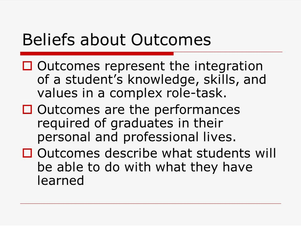 Beliefs about Outcomes Outcomes represent the integration of a students knowledge, skills, and values in a complex role-task.