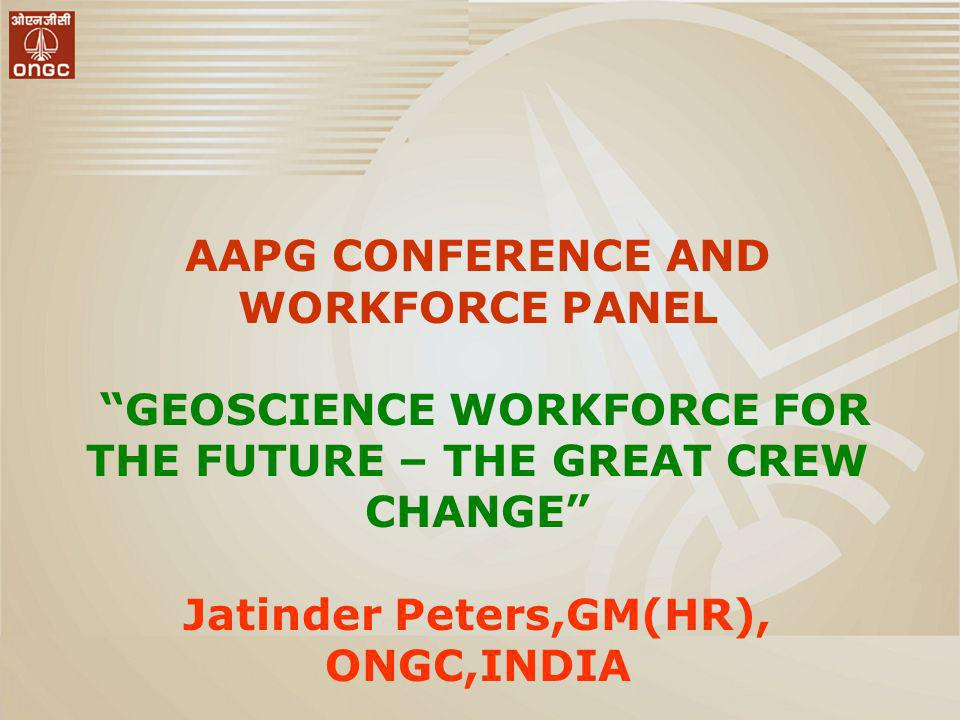 AAPG CONFERENCE AND WORKFORCE PANEL GEOSCIENCE WORKFORCE FOR THE FUTURE – THE GREAT CREW CHANGE Jatinder Peters,GM(HR), ONGC,INDIA