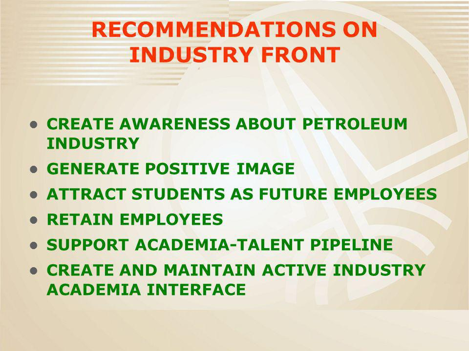 RECOMMENDATIONS ON INDUSTRY FRONT CREATE AWARENESS ABOUT PETROLEUM INDUSTRY GENERATE POSITIVE IMAGE ATTRACT STUDENTS AS FUTURE EMPLOYEES RETAIN EMPLOYEES SUPPORT ACADEMIA-TALENT PIPELINE CREATE AND MAINTAIN ACTIVE INDUSTRY ACADEMIA INTERFACE