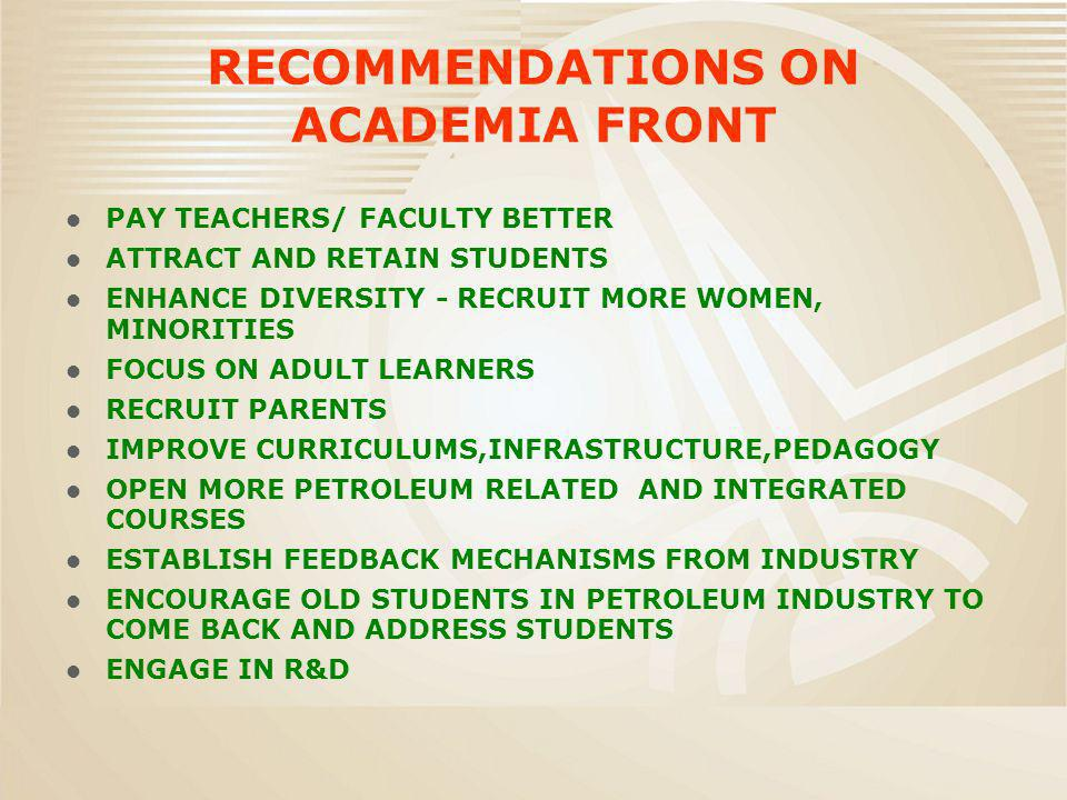 RECOMMENDATIONS ON ACADEMIA FRONT PAY TEACHERS/ FACULTY BETTER ATTRACT AND RETAIN STUDENTS ENHANCE DIVERSITY - RECRUIT MORE WOMEN, MINORITIES FOCUS ON ADULT LEARNERS RECRUIT PARENTS IMPROVE CURRICULUMS,INFRASTRUCTURE,PEDAGOGY OPEN MORE PETROLEUM RELATED AND INTEGRATED COURSES ESTABLISH FEEDBACK MECHANISMS FROM INDUSTRY ENCOURAGE OLD STUDENTS IN PETROLEUM INDUSTRY TO COME BACK AND ADDRESS STUDENTS ENGAGE IN R&D
