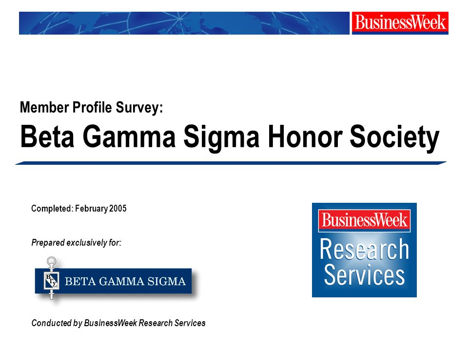 Completed: February 2005 Prepared exclusively for: Conducted by BusinessWeek Research Services Member Profile Survey: Beta Gamma Sigma Honor Society
