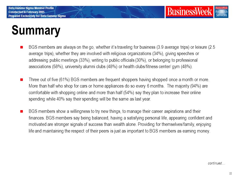 Beta Gamma Sigma Member Profile Conducted in February 2005 Prepared Exclusively for Beta Gamma Sigma 22 Summary BGS members are always on the go, whether its traveling for business (3.9 average trips) or leisure (2.5 average trips), whether they are involved with religious organizations (34%), giving speeches or addressing public meetings (33%), writing to public officials (30%), or belonging to professional associations (58%), university alumni clubs (48%) or health clubs/fitness center/ gym (48%).