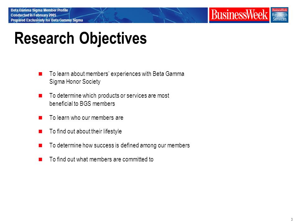 Beta Gamma Sigma Member Profile Conducted in February 2005 Prepared Exclusively for Beta Gamma Sigma 3 Research Objectives To learn about members experiences with Beta Gamma Sigma Honor Society To determine which products or services are most beneficial to BGS members To learn who our members are To find out about their lifestyle To determine how success is defined among our members To find out what members are committed to