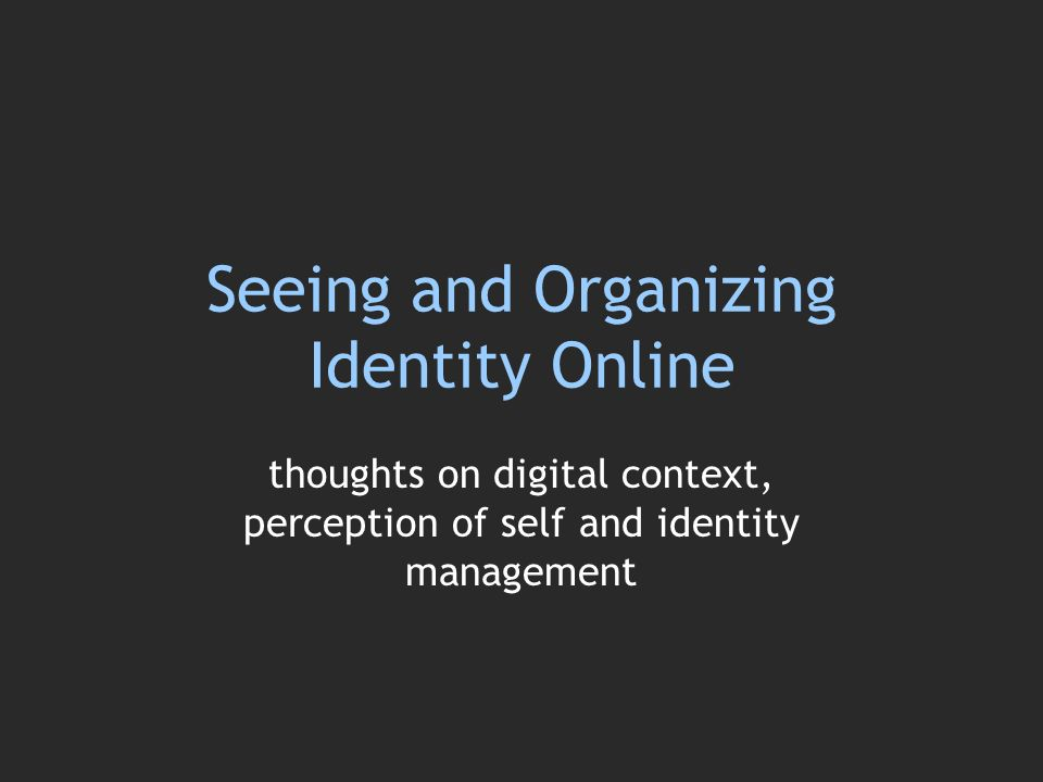 Seeing and Organizing Identity Online thoughts on digital context, perception of self and identity management