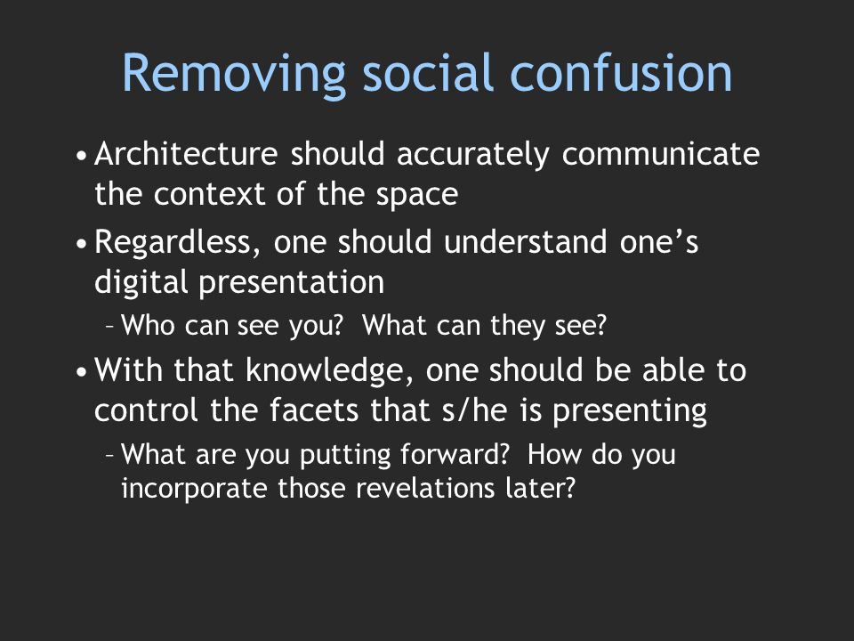 Removing social confusion Architecture should accurately communicate the context of the space Regardless, one should understand ones digital presentation –Who can see you.
