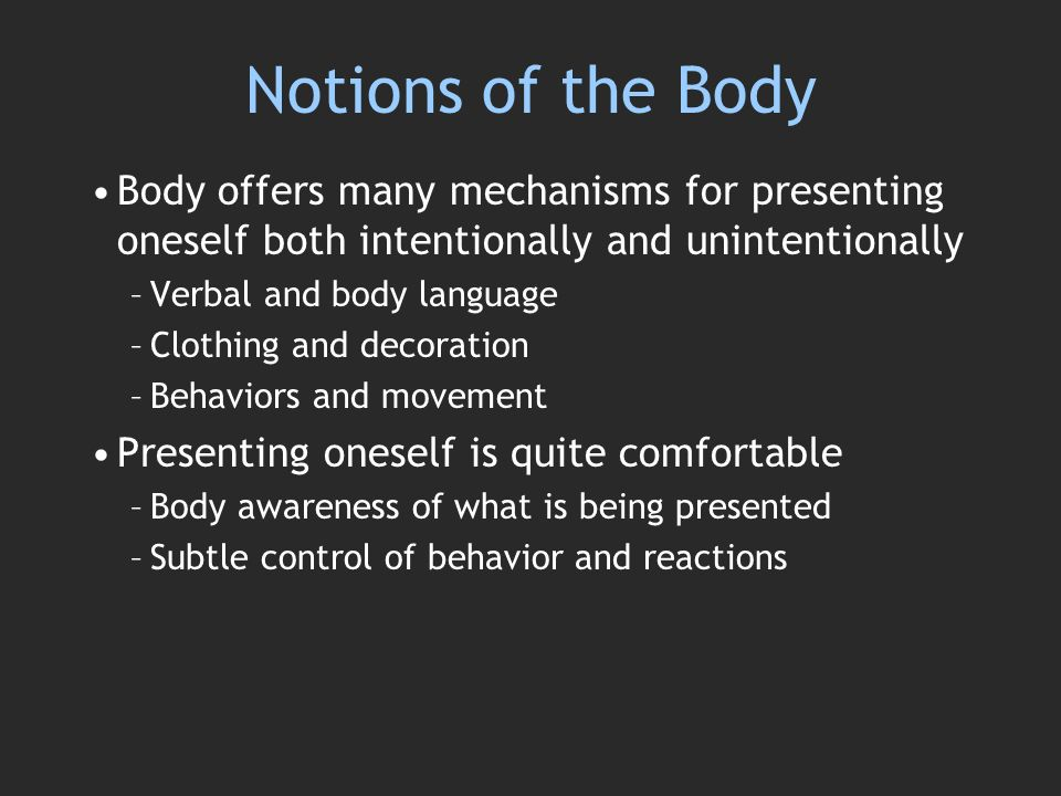 Notions of the Body Body offers many mechanisms for presenting oneself both intentionally and unintentionally –Verbal and body language –Clothing and decoration –Behaviors and movement Presenting oneself is quite comfortable –Body awareness of what is being presented –Subtle control of behavior and reactions