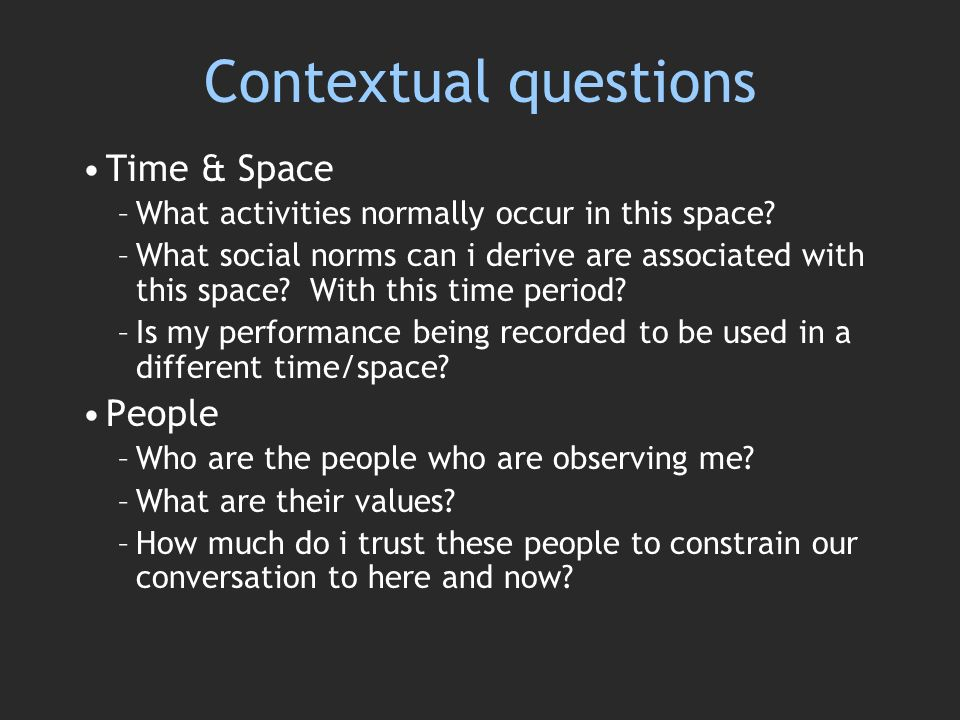 Contextual questions Time & Space –What activities normally occur in this space.