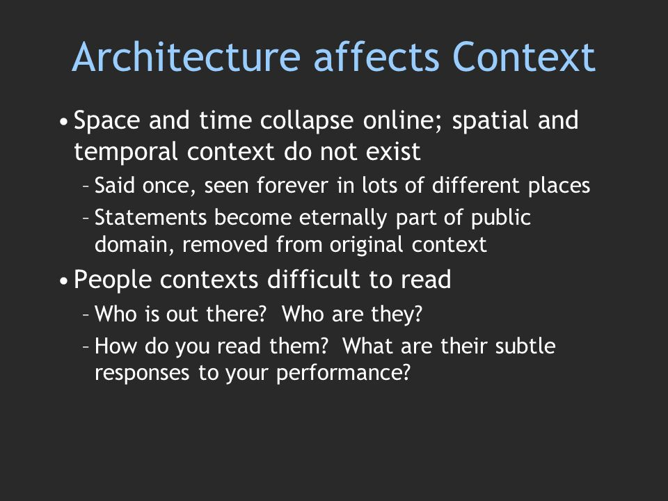 Architecture affects Context Space and time collapse online; spatial and temporal context do not exist –Said once, seen forever in lots of different places –Statements become eternally part of public domain, removed from original context People contexts difficult to read –Who is out there.