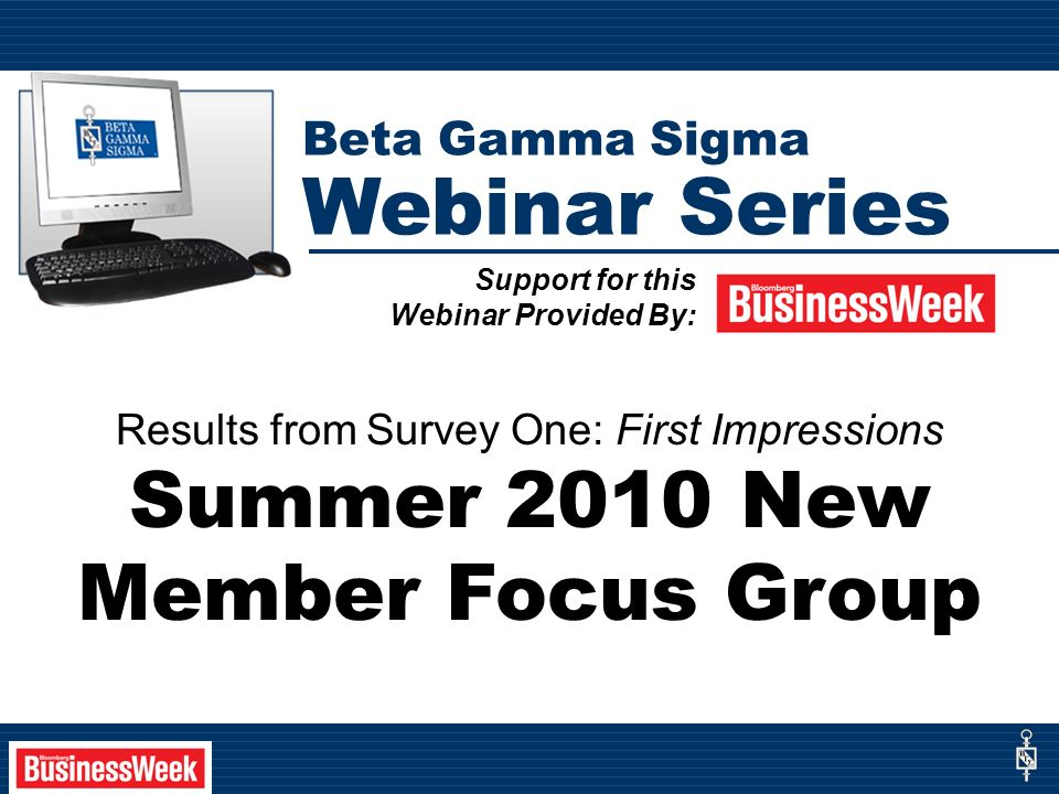 Results from Survey One: First Impressions Summer 2010 New Member Focus Group Support for this Webinar Provided By: Beta Gamma Sigma Webinar Series