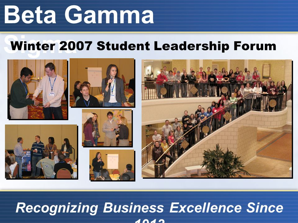 Beta Gamma Sigma Recognizing Business Excellence Since 1913 Winter 2007 Student Leadership Forum