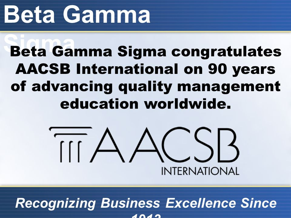 Beta Gamma Sigma Recognizing Business Excellence Since 1913 Beta Gamma Sigma congratulates AACSB International on 90 years of advancing quality management education worldwide.