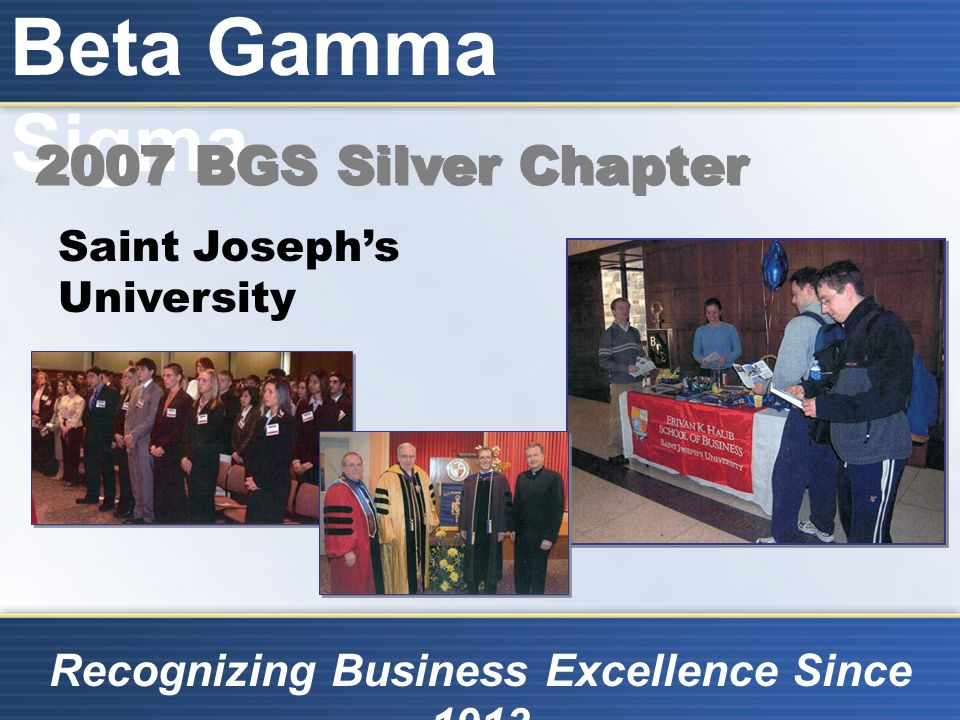 Beta Gamma Sigma Recognizing Business Excellence Since 1913 Saint Josephs University 2007 BGS Silver Chapter