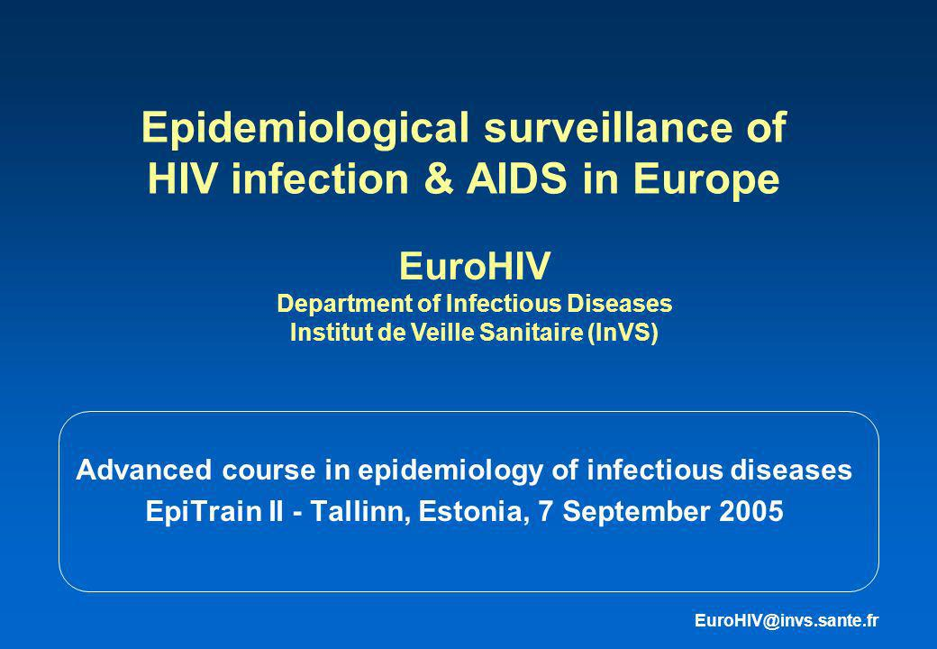Epidemiological surveillance of HIV infection & AIDS in Europe Advanced course in epidemiology of infectious diseases EpiTrain II - Tallinn, Estonia, 7 September 2005 EuroHIV Department of Infectious Diseases Institut de Veille Sanitaire (InVS) EuroHIV@invs.sante.fr