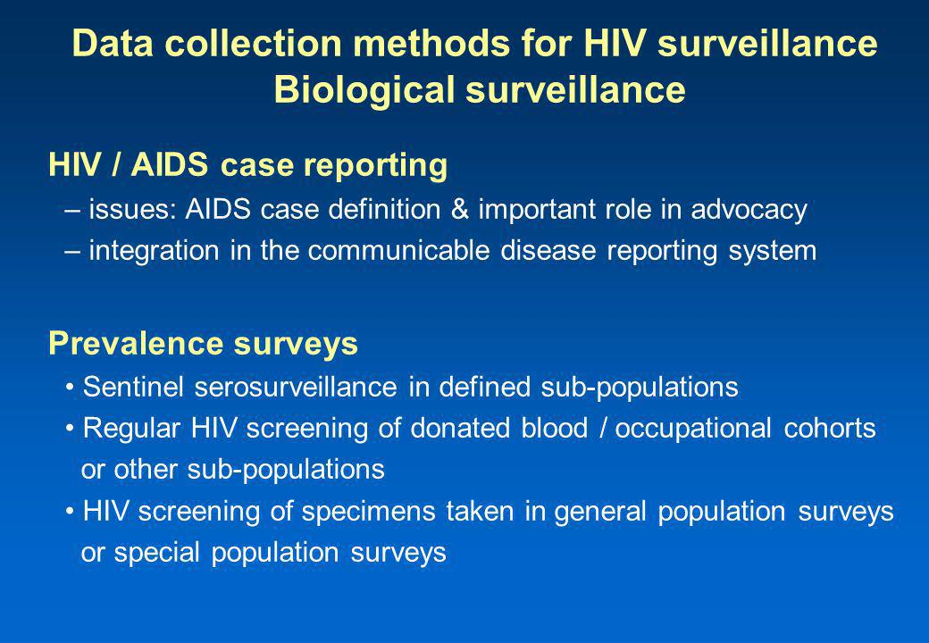 Data collection methods for HIV surveillance Biological surveillance HIV / AIDS case reporting – issues: AIDS case definition & important role in advocacy – integration in the communicable disease reporting system Prevalence surveys Sentinel serosurveillance in defined sub-populations Regular HIV screening of donated blood / occupational cohorts or other sub-populations HIV screening of specimens taken in general population surveys or special population surveys
