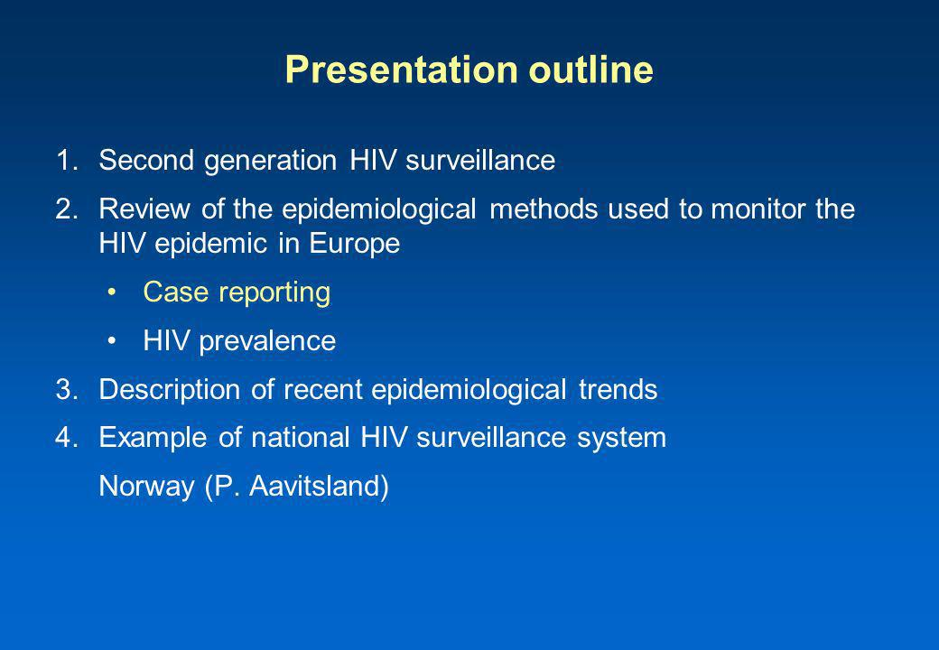 Presentation outline 1.Second generation HIV surveillance 2.Review of the epidemiological methods used to monitor the HIV epidemic in Europe Case reporting HIV prevalence 3.Description of recent epidemiological trends 4.Example of national HIV surveillance system Norway (P.