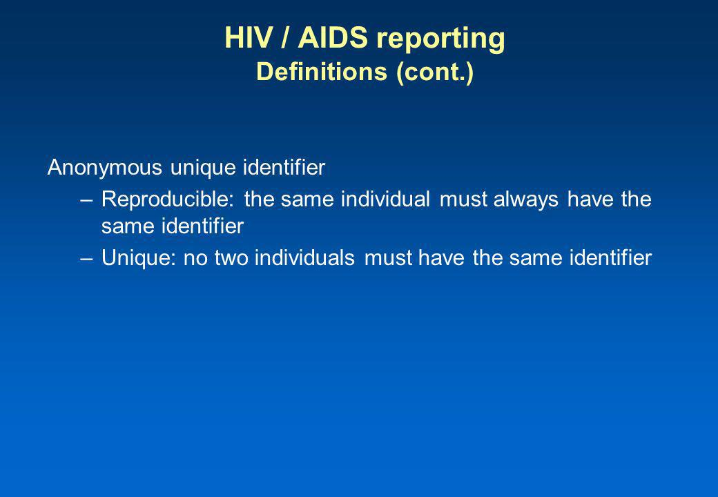 HIV / AIDS reporting Definitions (cont.) Anonymous unique identifier –Reproducible: the same individual must always have the same identifier –Unique: no two individuals must have the same identifier