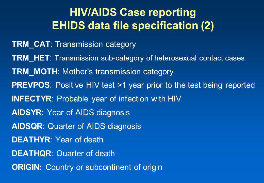 HIV/AIDS Case reporting EHIDS data file specification (2) TRM_CAT: Transmission category TRM_HET: Transmission sub-category of heterosexual contact cases TRM_MOTH: Mother s transmission category PREVPOS: Positive HIV test >1 year prior to the test being reported INFECTYR: Probable year of infection with HIV AIDSYR: Year of AIDS diagnosis AIDSQR: Quarter of AIDS diagnosis DEATHYR: Year of death DEATHQR: Quarter of death ORIGIN: Country or subcontinent of origin