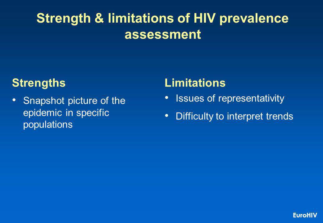 Strength & limitations of HIV prevalence assessment Snapshot picture of the epidemic in specific populations Issues of representativity Difficulty to interpret trends StrengthsLimitations EuroHIV