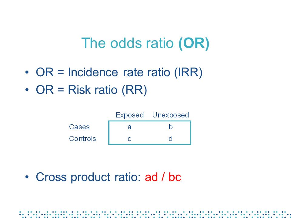 The odds ratio (OR) OR = Incidence rate ratio (IRR) OR = Risk ratio (RR) Cross product ratio: ad / bc