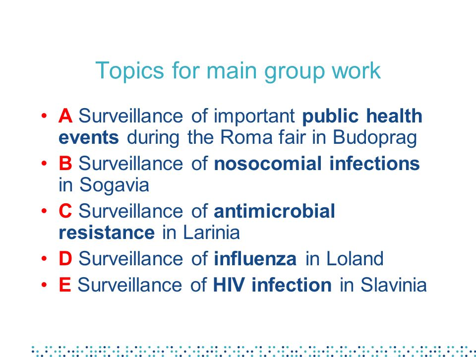 Topics for main group work A Surveillance of important public health events during the Roma fair in Budoprag B Surveillance of nosocomial infections in Sogavia C Surveillance of antimicrobial resistance in Larinia D Surveillance of influenza in Loland E Surveillance of HIV infection in Slavinia