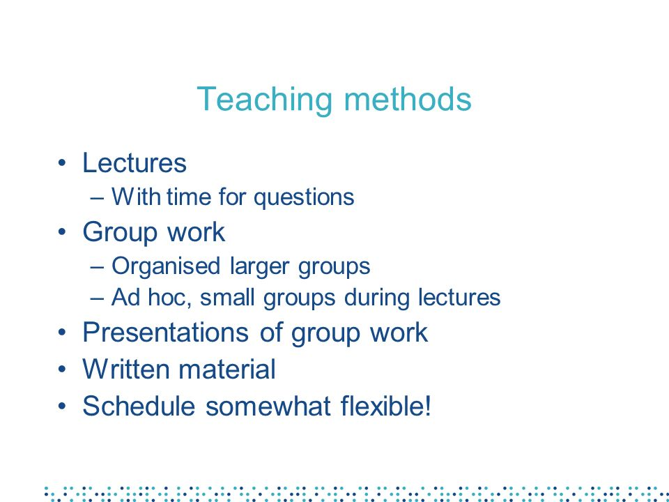 Teaching methods Lectures –With time for questions Group work –Organised larger groups –Ad hoc, small groups during lectures Presentations of group work Written material Schedule somewhat flexible!