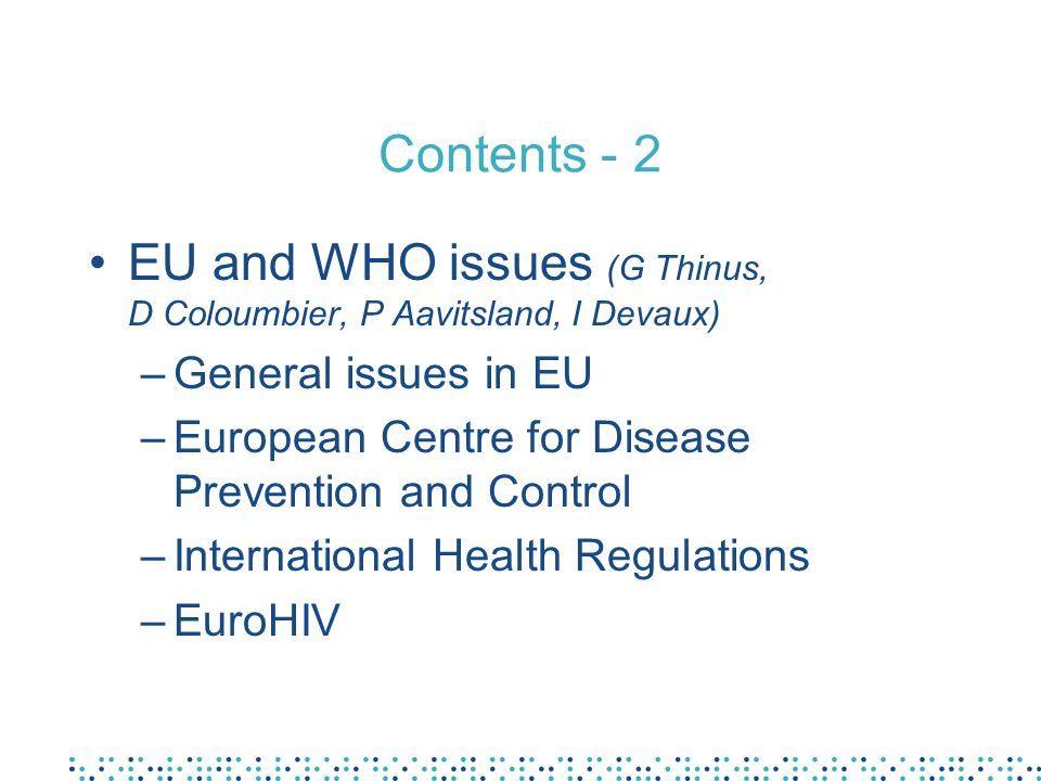 Contents - 2 EU and WHO issues (G Thinus, D Coloumbier, P Aavitsland, I Devaux) –General issues in EU –European Centre for Disease Prevention and Control –International Health Regulations –EuroHIV