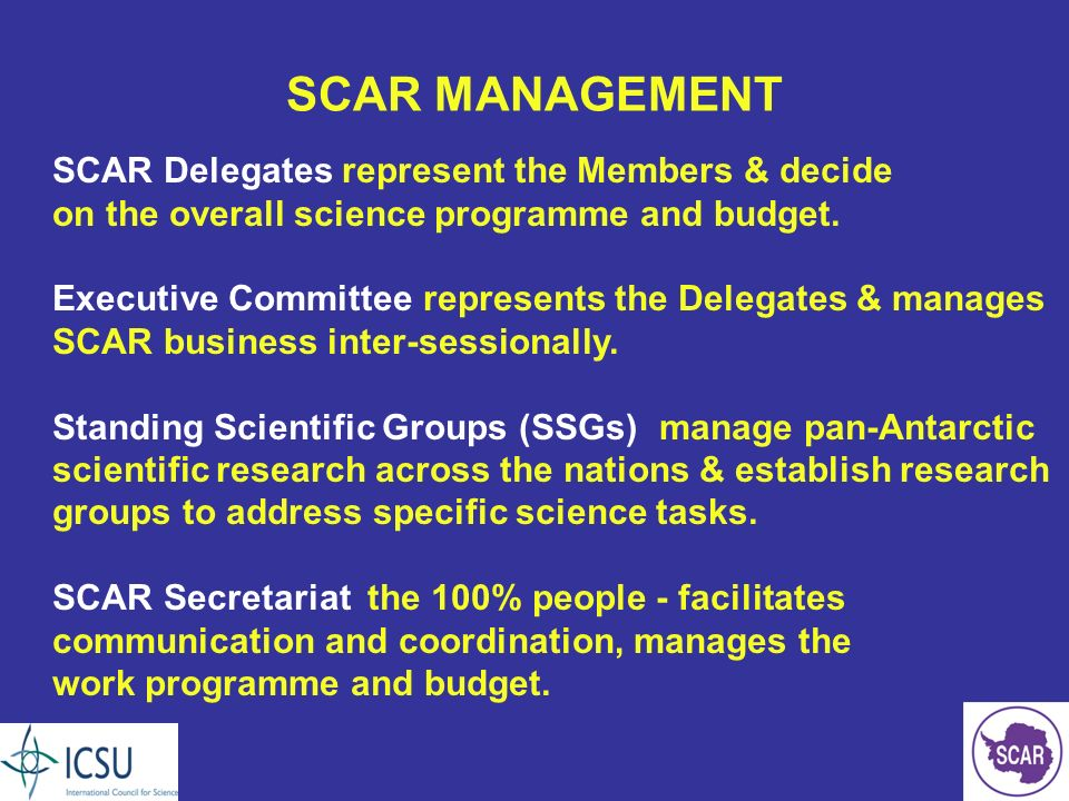 SCAR MANAGEMENT SCAR Delegates represent the Members & decide on the overall science programme and budget.