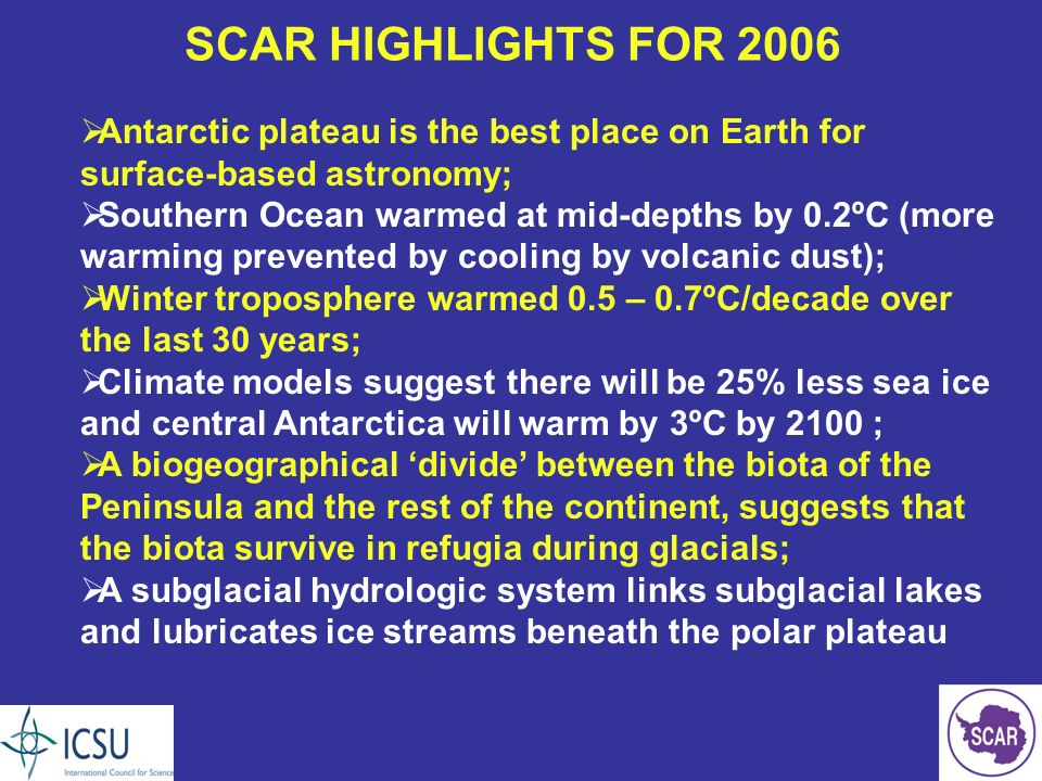 SCAR HIGHLIGHTS FOR 2006 Antarctic plateau is the best place on Earth for surface-based astronomy; Southern Ocean warmed at mid-depths by 0.2ºC (more warming prevented by cooling by volcanic dust); Winter troposphere warmed 0.5 – 0.7ºC/decade over the last 30 years; Climate models suggest there will be 25% less sea ice and central Antarctica will warm by 3ºC by 2100 ; A biogeographical divide between the biota of the Peninsula and the rest of the continent, suggests that the biota survive in refugia during glacials; A subglacial hydrologic system links subglacial lakes and lubricates ice streams beneath the polar plateau