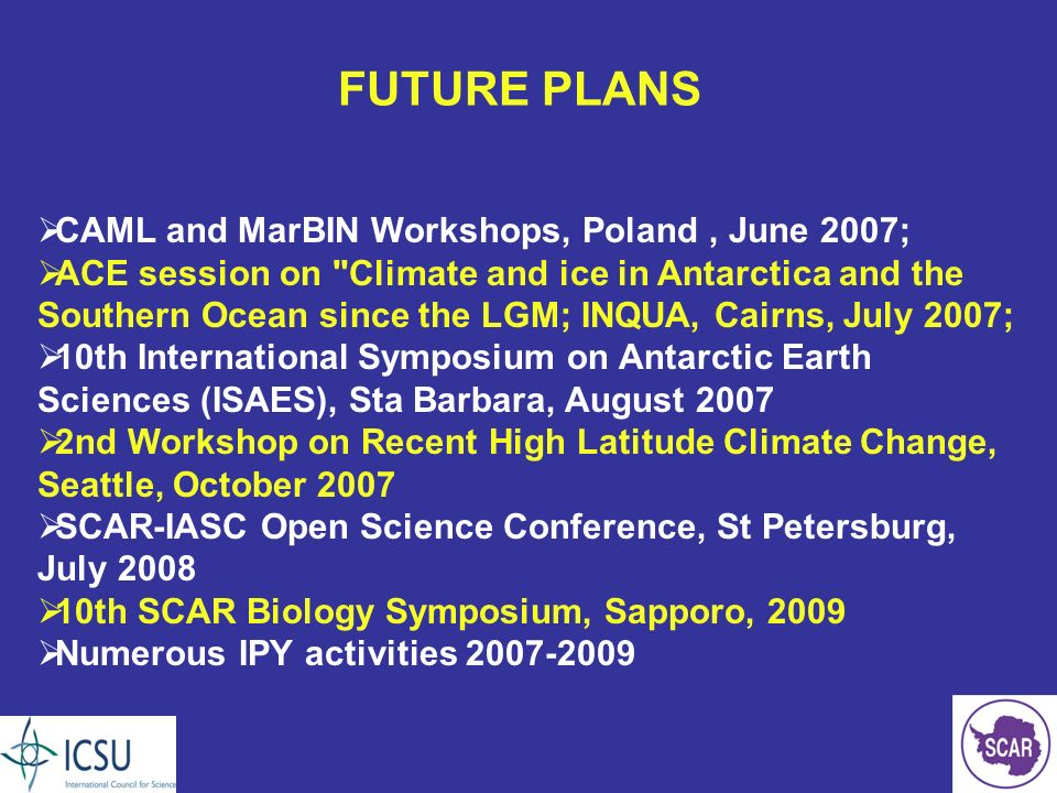 FUTURE PLANS CAML and MarBIN Workshops, Poland, June 2007; ACE session on Climate and ice in Antarctica and the Southern Ocean since the LGM; INQUA, Cairns, July 2007; 10th International Symposium on Antarctic Earth Sciences (ISAES), Sta Barbara, August 2007 2nd Workshop on Recent High Latitude Climate Change, Seattle, October 2007 SCAR-IASC Open Science Conference, St Petersburg, July 2008 10th SCAR Biology Symposium, Sapporo, 2009 Numerous IPY activities 2007-2009