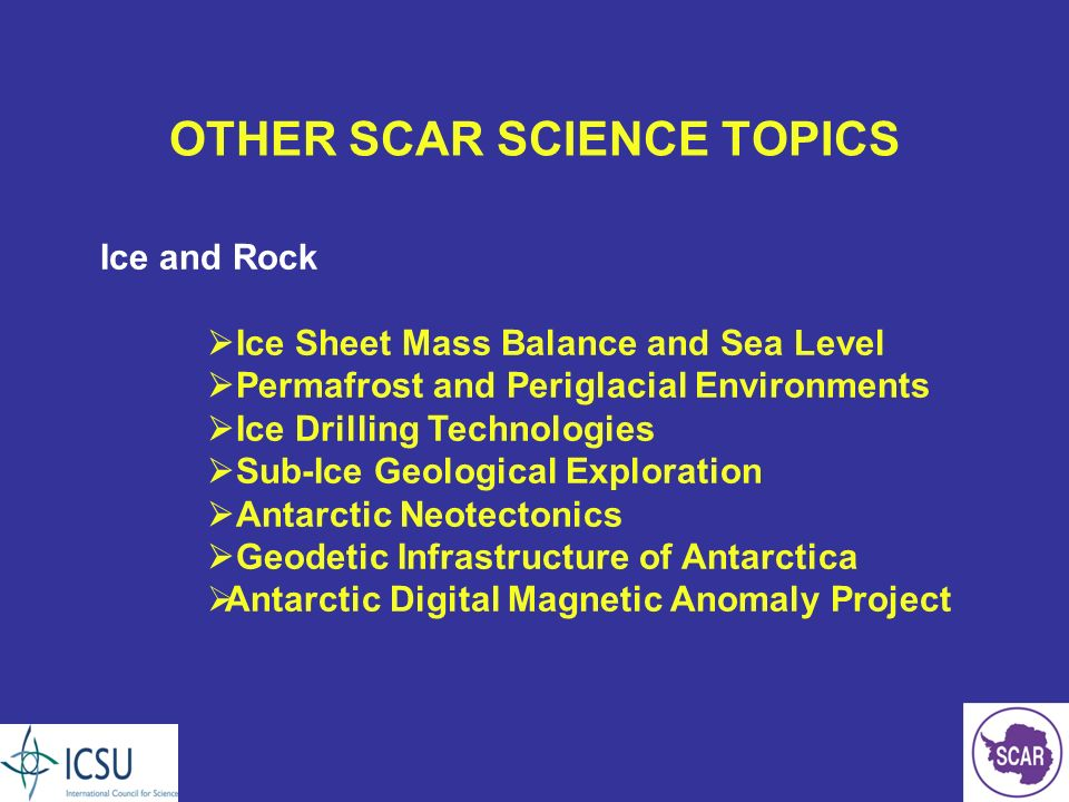 OTHER SCAR SCIENCE TOPICS Ice and Rock Ice Sheet Mass Balance and Sea Level Permafrost and Periglacial Environments Ice Drilling Technologies Sub-Ice Geological Exploration Antarctic Neotectonics Geodetic Infrastructure of Antarctica Antarctic Digital Magnetic Anomaly Project