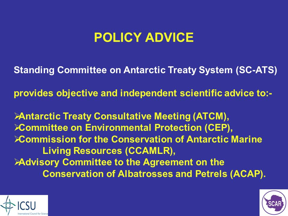 POLICY ADVICE Standing Committee on Antarctic Treaty System (SC-ATS) provides objective and independent scientific advice to:- Antarctic Treaty Consultative Meeting (ATCM), Committee on Environmental Protection (CEP), Commission for the Conservation of Antarctic Marine Living Resources (CCAMLR), Advisory Committee to the Agreement on the Conservation of Albatrosses and Petrels (ACAP).