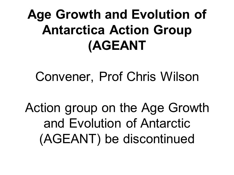 Age Growth and Evolution of Antarctica Action Group (AGEANT Convener, Prof Chris Wilson Action group on the Age Growth and Evolution of Antarctic (AGEANT) be discontinued