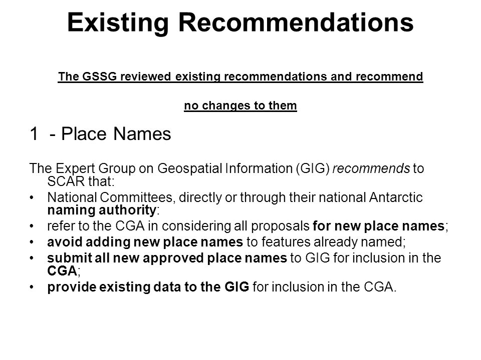 Existing Recommendations The GSSG reviewed existing recommendations and recommend no changes to them 1 - Place Names The Expert Group on Geospatial Information (GIG) recommends to SCAR that: National Committees, directly or through their national Antarctic naming authority: refer to the CGA in considering all proposals for new place names; avoid adding new place names to features already named; submit all new approved place names to GIG for inclusion in the CGA; provide existing data to the GIG for inclusion in the CGA.