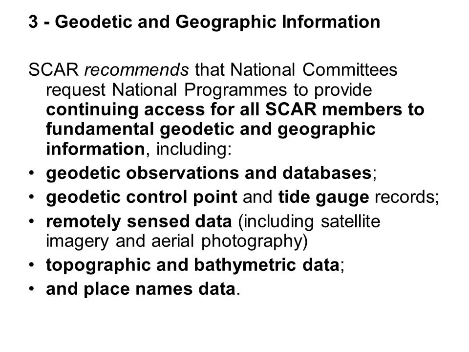 3 - Geodetic and Geographic Information SCAR recommends that National Committees request National Programmes to provide continuing access for all SCAR members to fundamental geodetic and geographic information, including: geodetic observations and databases; geodetic control point and tide gauge records; remotely sensed data (including satellite imagery and aerial photography) topographic and bathymetric data; and place names data.