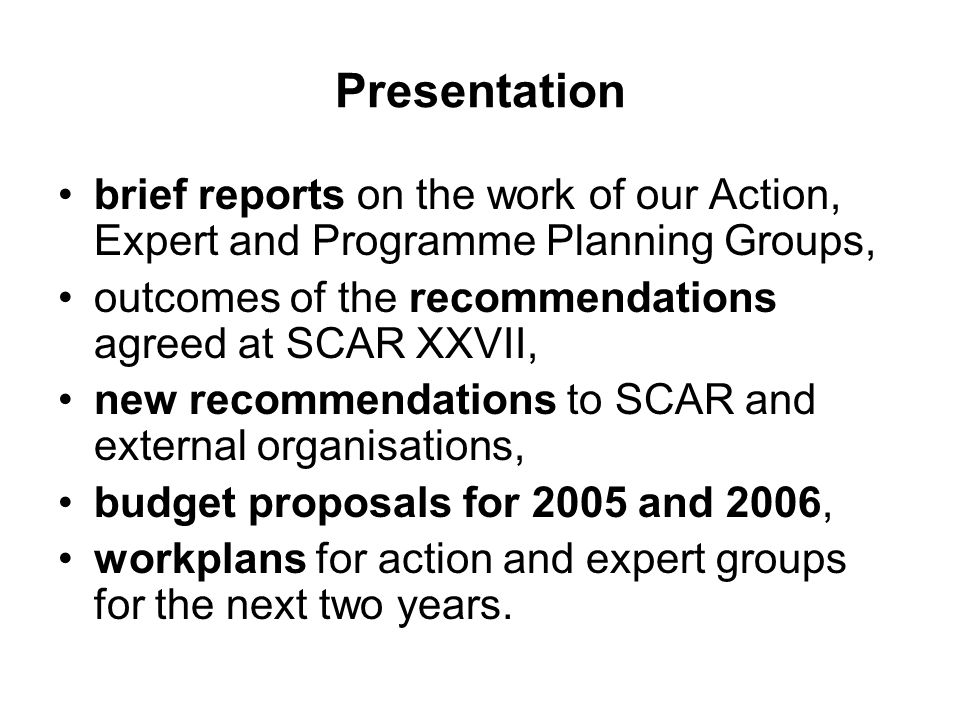 Presentation brief reports on the work of our Action, Expert and Programme Planning Groups, outcomes of the recommendations agreed at SCAR XXVII, new recommendations to SCAR and external organisations, budget proposals for 2005 and 2006, workplans for action and expert groups for the next two years.